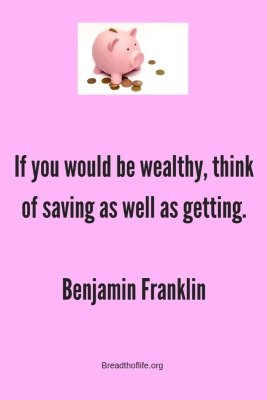 f you would be wealthy, think of saving as well as getting. –Benjamin Franklin